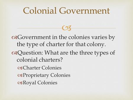   Government in the colonies varies by the type of charter for that colony.  Question: What are the three types of colonial charters?  Charter Colonies.