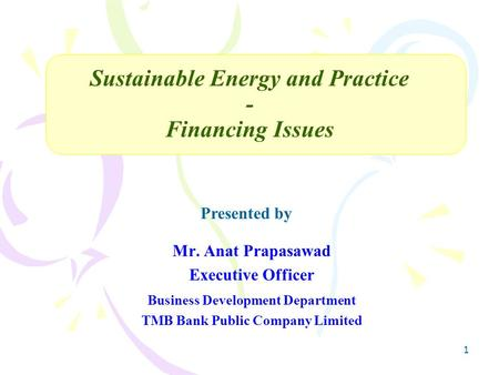 1 Mr. Anat Prapasawad Executive Officer Business Development Department TMB Bank Public Company Limited Sustainable Energy and Practice - Financing Issues.