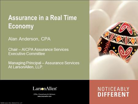 Assurance in a Real Time Economy Alan Anderson, CPA Chair – AICPA Assurance Services Executive Committee Managing Principal – Assurance Services At LarsonAllen,
