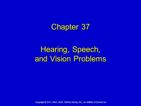 Copyright © 2011, 2007, 2003, 1999 by Mosby, Inc., an affiliate of Elsevier Inc. Chapter 37 Hearing, Speech, and Vision Problems.