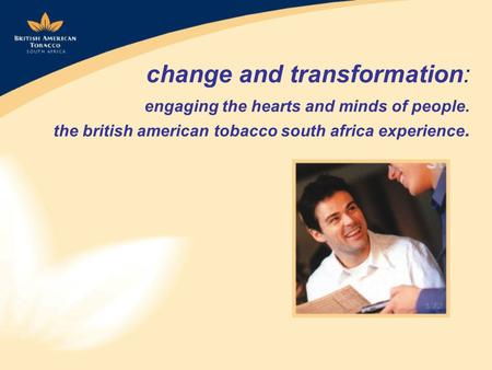Change and transformation: engaging the hearts and minds of people. the british american tobacco south africa experience.