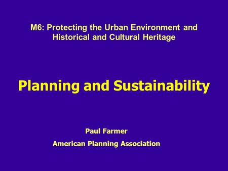 Planning and Sustainability Paul Farmer American Planning Association M6: Protecting the Urban Environment and Historical and Cultural Heritage.