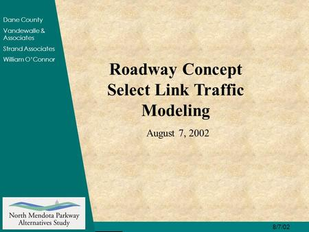8/7/02 Dane County Vandewalle & Associates Strand Associates William O'Connor Roadway Concept Select Link Traffic Modeling August 7, 2002.
