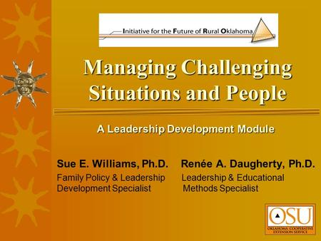 Managing Challenging Situations and People Sue E. Williams, Ph.D. Renée A. Daugherty, Ph.D. Family Policy & Leadership Leadership & Educational Development.