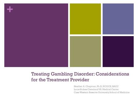 + Treating Gambling Disorder: Considerations for the Treatment Provider Heather A. Chapman, Ph.D, NCGCII, BACC Louis Stokes Cleveland VA Medical Center.