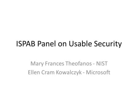 ISPAB Panel on Usable Security Mary Frances Theofanos - NIST Ellen Cram Kowalczyk - Microsoft.