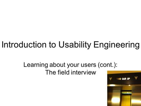 Introduction to Usability Engineering Learning about your users (cont.): The field interview 1.