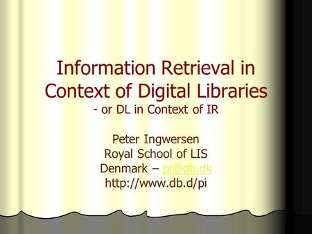 Information Retrieval in Context of Digital Libraries - or DL in Context of IR Peter Ingwersen Royal School of LIS Denmark –