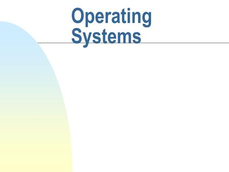 Operating Systems Objective n The historic background n What the OS means? n Characteristics and types of OS n General Concept of Computer System.