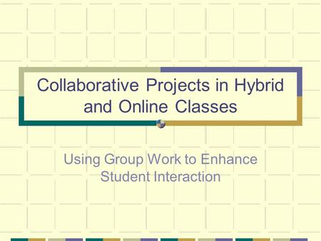 Collaborative Projects in Hybrid and Online Classes Using Group Work to Enhance Student Interaction.