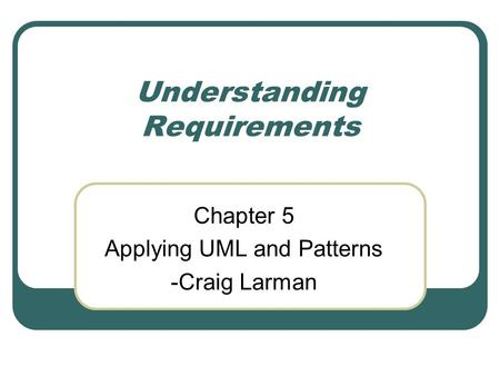 Understanding Requirements Chapter 5 Applying UML and Patterns -Craig Larman.