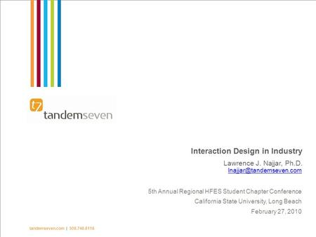1  TandemSeven Inc. 2009 tandemseven.com | 508.746.6116 Interaction Design in Industry Lawrence J. Najjar, Ph.D. 5th Annual Regional.