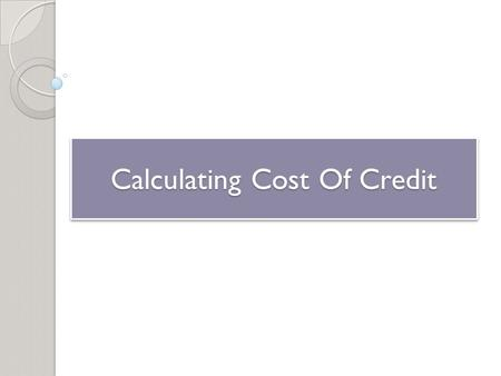 Calculating Cost Of Credit. Types of Credit Closed-End Credit ◦ One-time loan that you pay back over a specified period of time in payments of equal amounts.