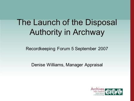 The Launch of the Disposal Authority in Archway Recordkeeping Forum 5 September 2007 Denise Williams, Manager Appraisal.