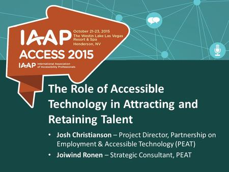 The Role of Accessible Technology in Attracting and Retaining Talent Josh Christianson – Project Director, Partnership on Employment & Accessible Technology.