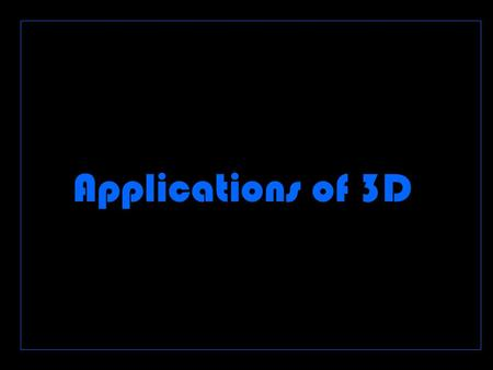 Applications of 3D z Applications that are used and why we use them Product design Modelling TV and film Web games Education Reconstruction Illustration.