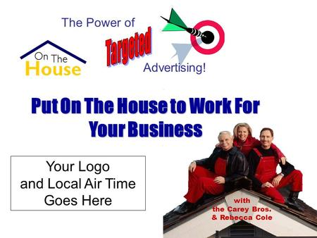 Put On The House to Work For Your Business The Power of Advertising! with the Carey Bros. & Rebecca Cole Your Logo and Local Air Time Goes Here.