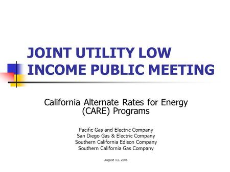 JOINT UTILITY LOW INCOME PUBLIC MEETING California Alternate Rates for Energy (CARE) Programs Pacific Gas and Electric Company San Diego Gas & Electric.