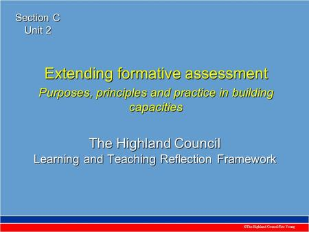 ©The Highland Council/Eric Young The Highland Council Learning and Teaching Reflection Framework Extending formative assessment Purposes, principles and.