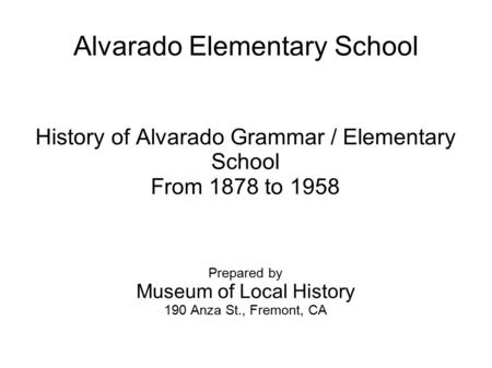 Alvarado Elementary School History of Alvarado Grammar / Elementary School From 1878 to 1958 Prepared by Museum of Local History 190 Anza St., Fremont,