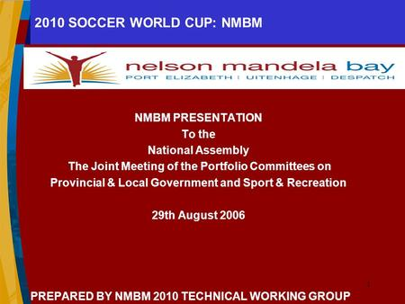 1 2010 SOCCER WORLD CUP: NMBM NMBM PRESENTATION To the National Assembly The Joint Meeting of the Portfolio Committees on Provincial & Local Government.