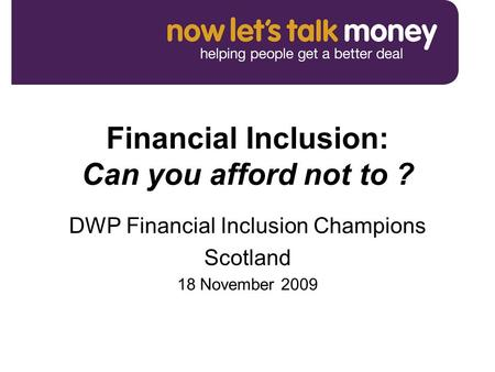 Financial Inclusion: Can you afford not to ? DWP Financial Inclusion Champions Scotland 18 November 2009.