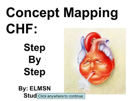 Concept Mapping CHF: Step By Step By: ELMSN Student Click anywhere to continue.