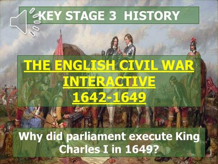 KEY STAGE 3 HISTORY THE ENGLISH CIVIL WAR INTERACTIVE 1642-1649 Why did parliament execute King Charles I in 1649?