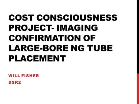 COST CONSCIOUSNESS PROJECT- IMAGING CONFIRMATION OF LARGE-BORE NG TUBE PLACEMENT WILL FISHER DSR2.