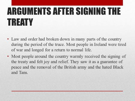 ARGUMENTS AFTER SIGNING THE TREATY Law and order had broken down in many parts of the country during the period of the truce. Most people in Ireland were.
