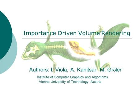 Authors: I. Viola, A. Kanitsar, M. Gr ö ler Institute of Computer Graphics and Algorithms Vienna University of Technology, Austria Importance Driven Volume.