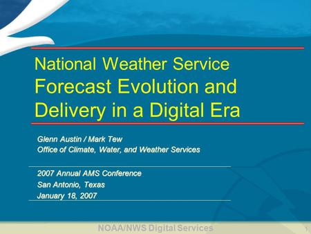 NOAA/NWS Digital Services 1 National Weather Service Forecast Evolution and Delivery in a Digital Era Glenn Austin / Mark Tew Office of Climate, Water,