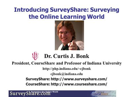 Introducing SurveyShare: Surveying the Online Learning World Dr. Curtis J. Bonk President, CourseShare and Professor of Indiana University