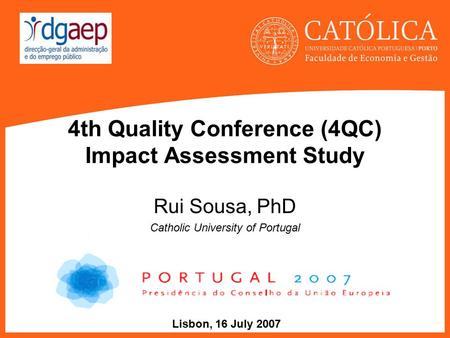 4th Quality Conference (4QC) Impact Assessment Study Rui Sousa, PhD Catholic University of Portugal Lisbon, 16 July 2007.