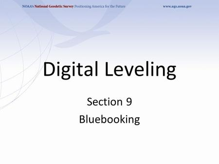 Digital Leveling Section 9 Bluebooking. Purpose To insure leveling observations meet FGCSC specifications and procedures To reduce raw leveling data into.