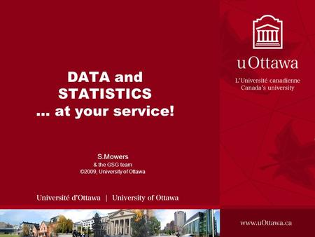 DATA and STATISTICS … at your service! S.Mowers & the GSG team ©2009, University of Ottawa.
