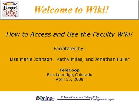 How to Access and Use the Faculty Wiki! TeleCoop Breckenridge, Colorado April 16, 2008 Facilitated by: Lisa Marie Johnson, Kathy Miles, and Jonathan Fuller.