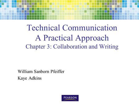 Technical Communication A Practical Approach Chapter 3: Collaboration and Writing William Sanborn Pfeiffer Kaye Adkins.