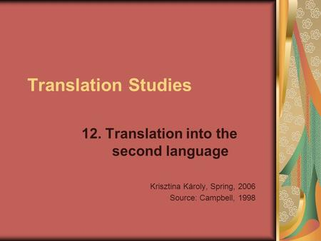 Translation Studies 12. Translation into the second language Krisztina Károly, Spring, 2006 Source: Campbell, 1998.