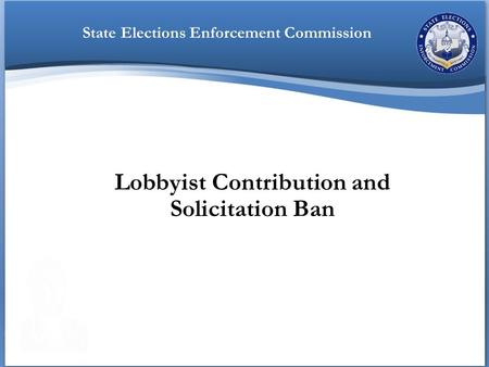 Lobbyist Contribution and Solicitation Ban State Elections Enforcement Commission.
