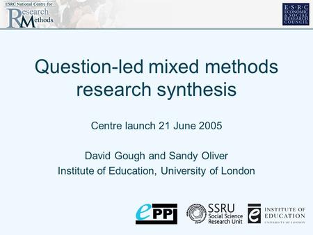 Question-led mixed methods research synthesis Centre launch 21 June 2005 David Gough and Sandy Oliver Institute of Education, University of London.
