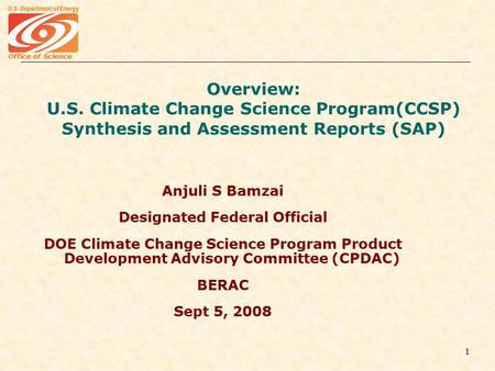 Office of Science U.S. Department of Energy 1 Overview: U.S. Climate Change Science Program(CCSP) Synthesis and Assessment Reports (SAP) Anjuli S Bamzai.