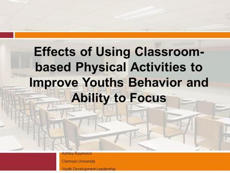 Ashley Raymond Clemson University Youth Development Leadership Effects of Using Classroom- based Physical Activities to Improve Youths Behavior and Ability.