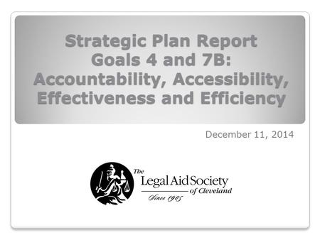 Strategic Plan Report Goals 4 and 7B: Accountability, Accessibility, Effectiveness and Efficiency December 11, 2014.