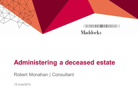Administering a deceased estate Robert Monahan | Consultant 13 June 2014.