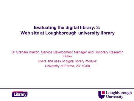 Evaluating the digital library: 3: Web site at Loughborough university library Dr Graham Walton, Service Development Manager and Honorary Research Fellow.