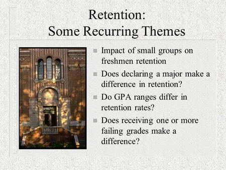 Retention: Some Recurring Themes n Impact of small groups on freshmen retention n Does declaring a major make a difference in retention? n Do GPA ranges.