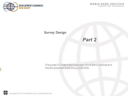 Copyright 2010, The World Bank Group. All Rights Reserved. Part 2 Survey Design Produced in Collaboration between World Bank Institute and the Development.