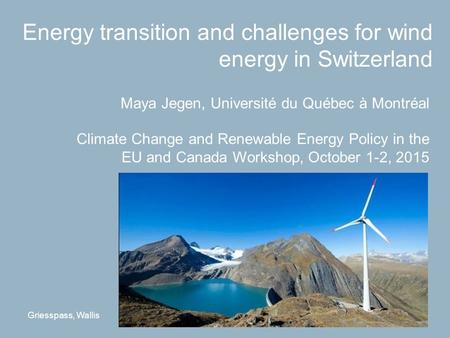 Energy transition and challenges for wind energy in Switzerland Maya Jegen, Université du Québec à Montréal Climate Change and Renewable Energy Policy.