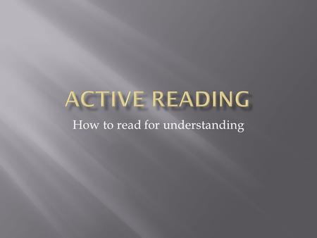 How to read for understanding. PASSIVE READER ACTIVE READER 1. Read everything the same way? 2. Read because it was assigned? 3. Read everything at the.